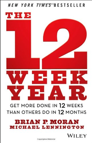 The 12 Week Year – get more done in 12 weeks than others do in 12 months